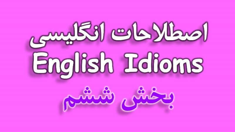اصطلاحات Idiom زبان انگلیسی با معنی فارسی - بخش ششماصطلاحات Idiom زبان انگلیسی با معنی فارسی – بخش ششم